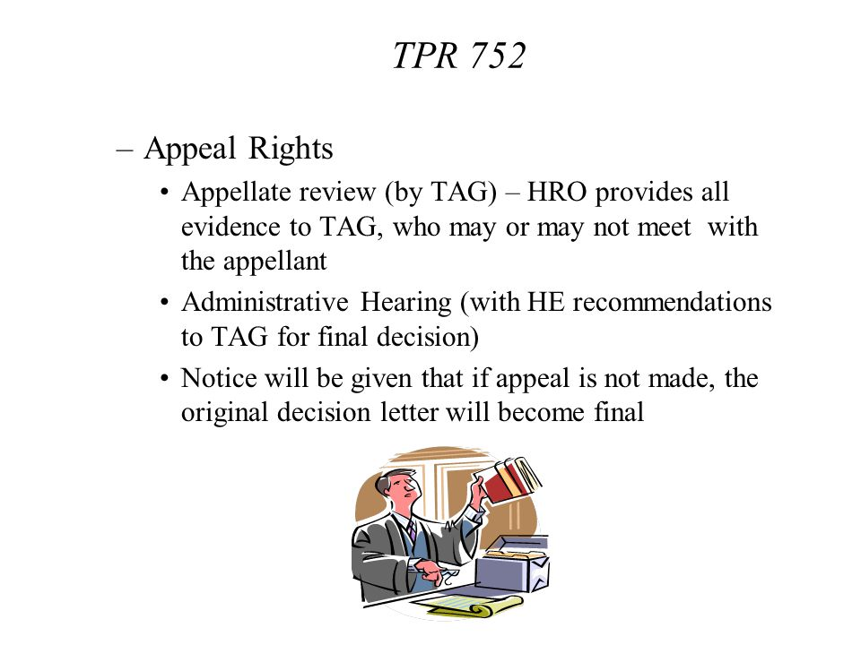 TPR 752 Appeal Rights. Appellate review (by TAG) – HRO provides all evidence to TAG, who may or may not meet with the appellant.