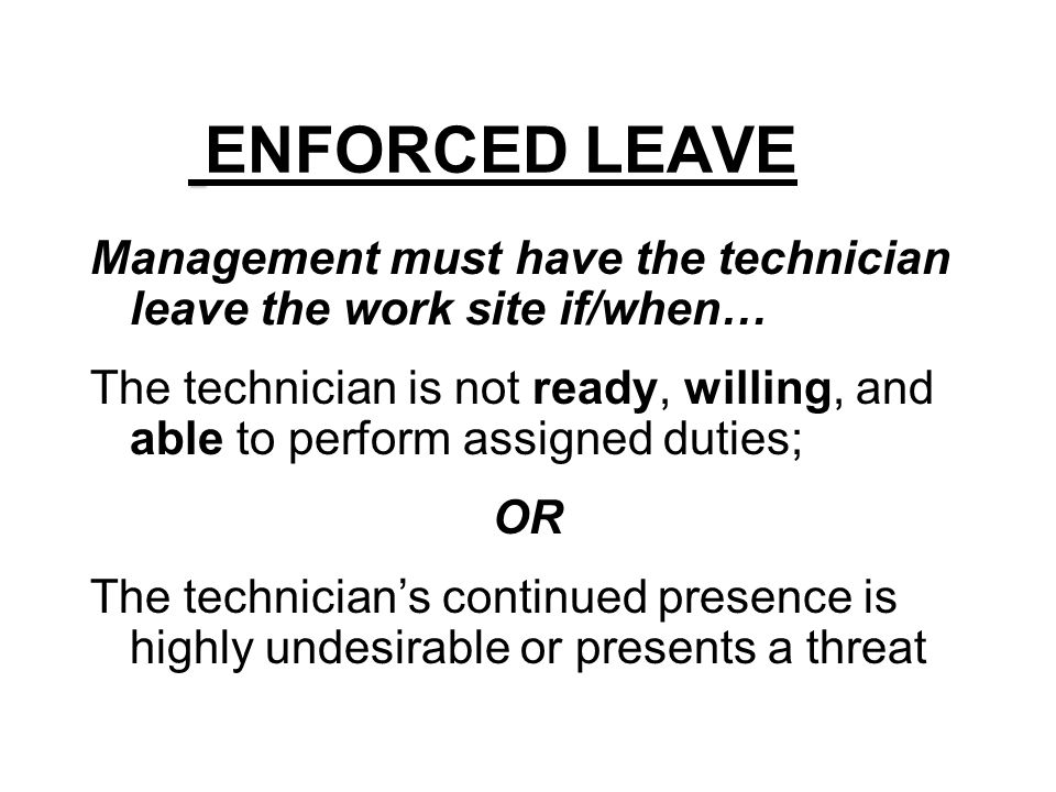 ENFORCED LEAVE Management must have the technician leave the work site if/when…