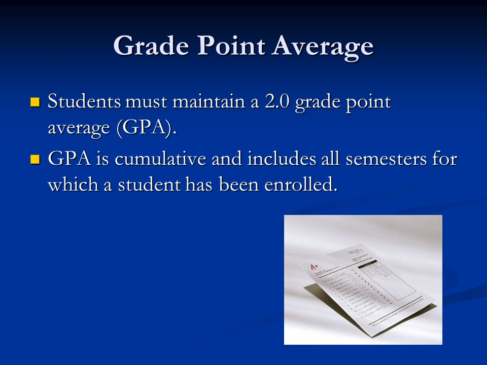 Grade Point Average Students must maintain a 2.0 grade point average (GPA).