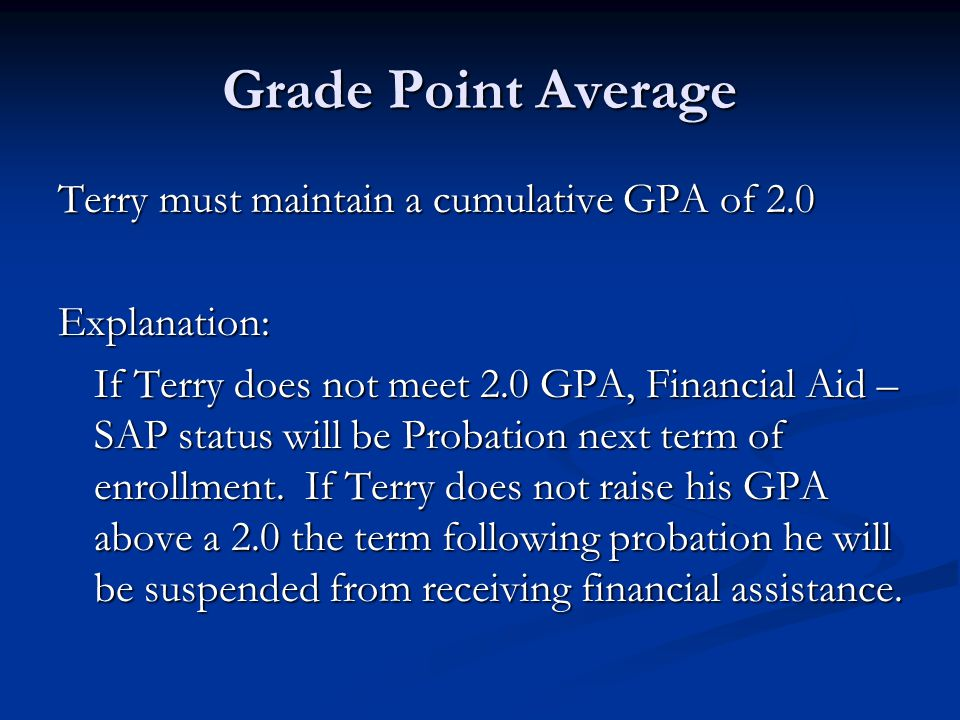 Grade Point Average Terry must maintain a cumulative GPA of 2.0