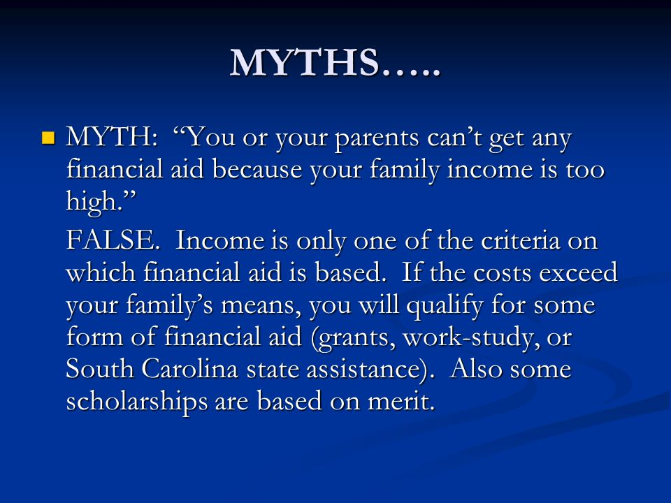 MYTHS….. MYTH: You or your parents can't get any financial aid because your family income is too high.