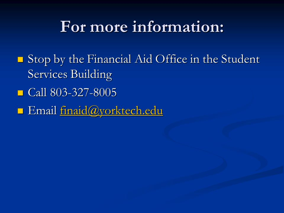 For more information: Stop by the Financial Aid Office in the Student Services Building. Call 803-327-8005.