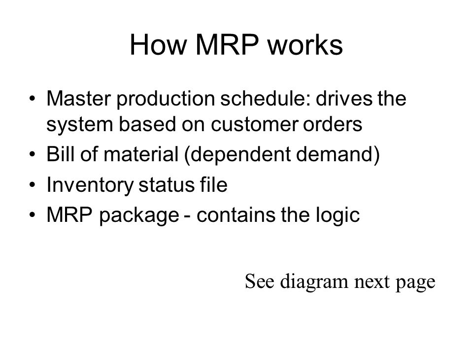 How MRP works Master production schedule: drives the system based on customer orders. Bill of material (dependent demand)
