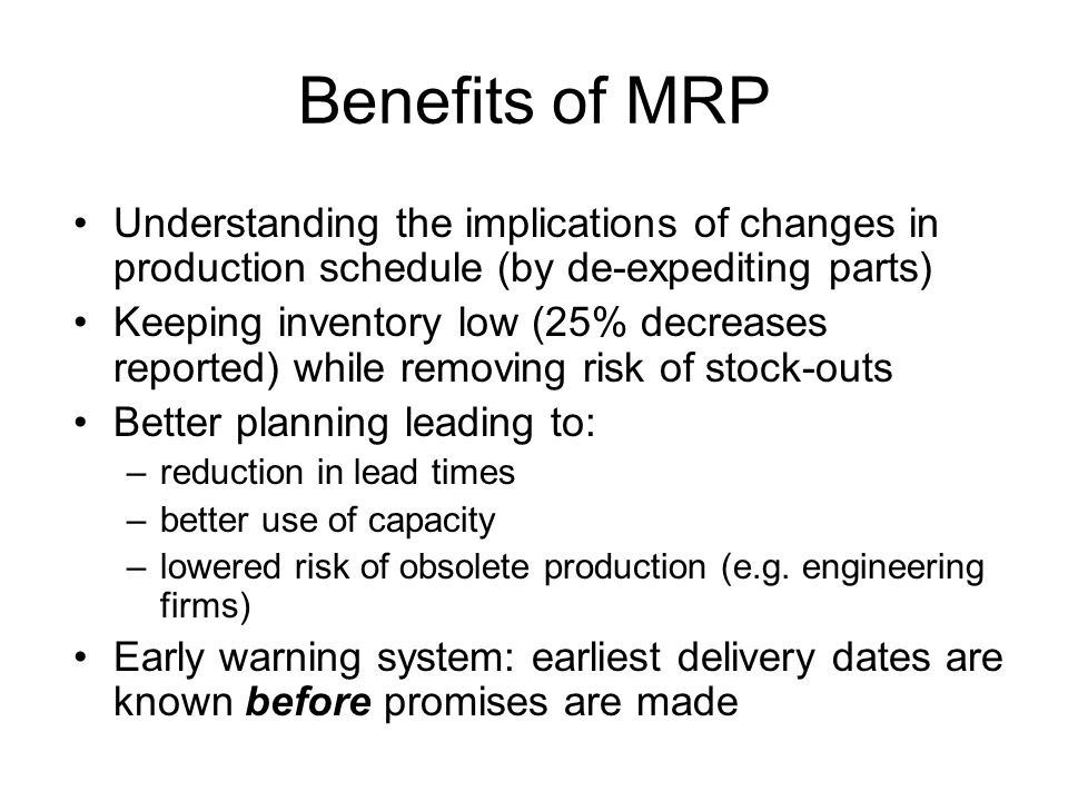 Benefits of MRP Understanding the implications of changes in production schedule (by de-expediting parts)