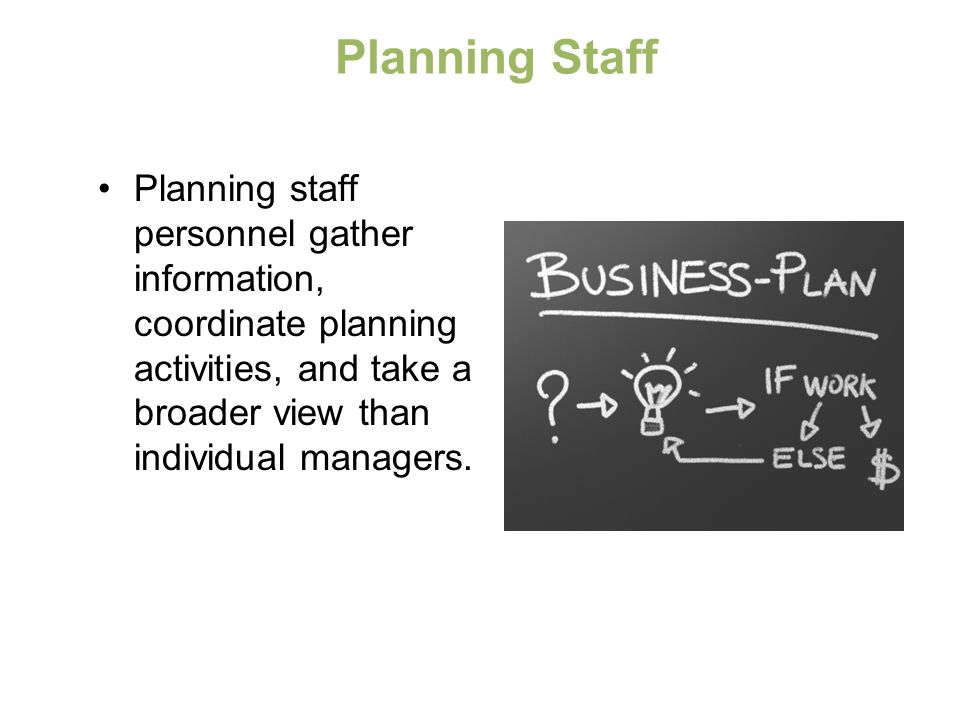 Planning Staff Planning staff personnel gather information, coordinate planning activities, and take a broader view than individual managers.