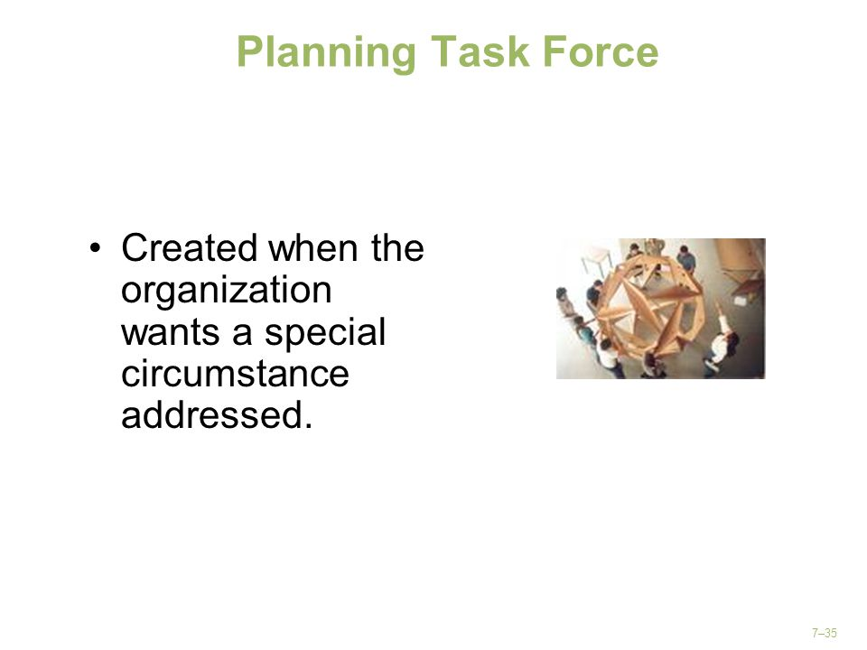 Planning Task Force Created when the organization wants a special circumstance addressed.