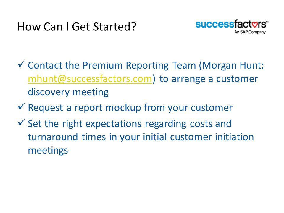 How Can I Get Started Contact the Premium Reporting Team (Morgan Hunt: mhunt@successfactors.com) to arrange a customer discovery meeting.