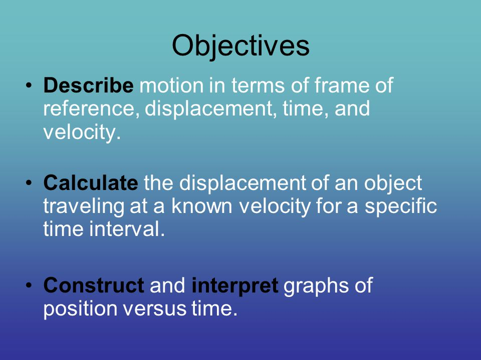 Objectives Describe motion in terms of frame of reference, displacement, time, and velocity.