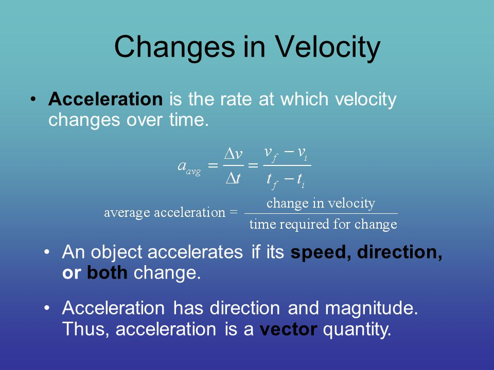 Changes in Velocity Acceleration is the rate at which velocity changes over time. An object accelerates if its speed, direction, or both change.