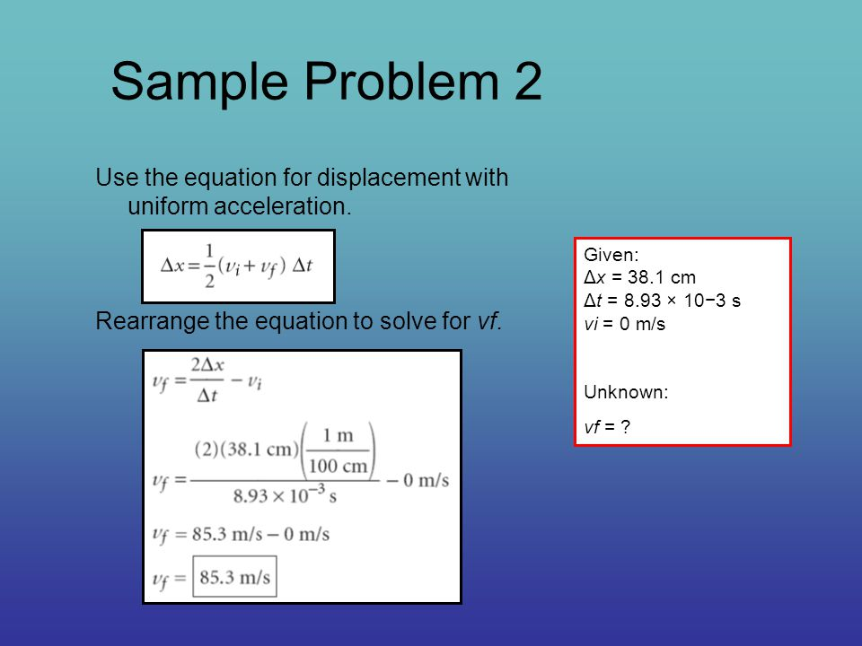 Sample Problem 2 Use the equation for displacement with uniform acceleration. Rearrange the equation to solve for vf.