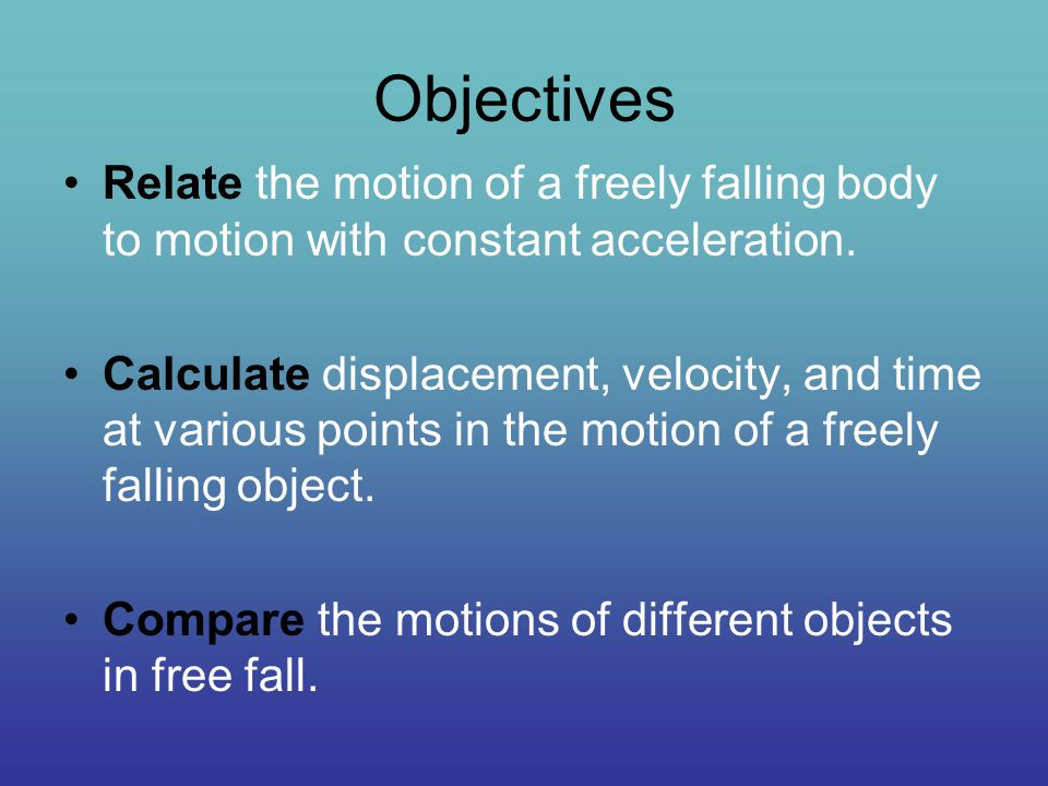 Objectives Relate the motion of a freely falling body to motion with constant acceleration.