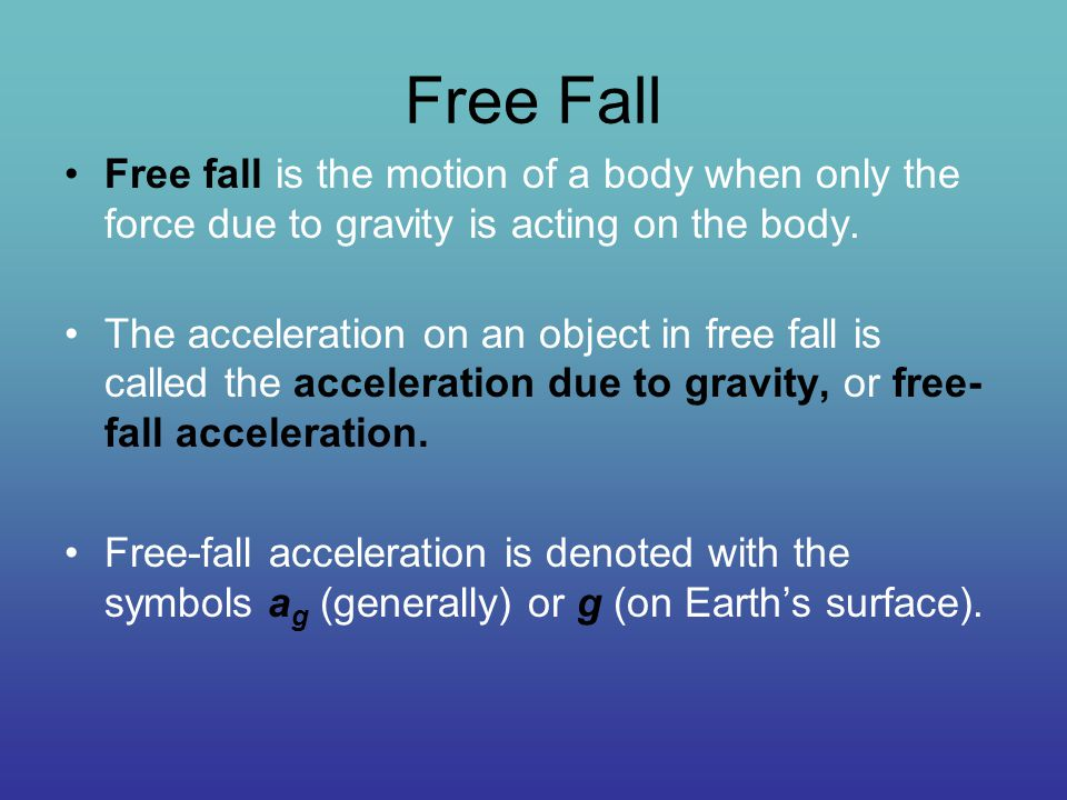 Free Fall Free fall is the motion of a body when only the force due to gravity is acting on the body.