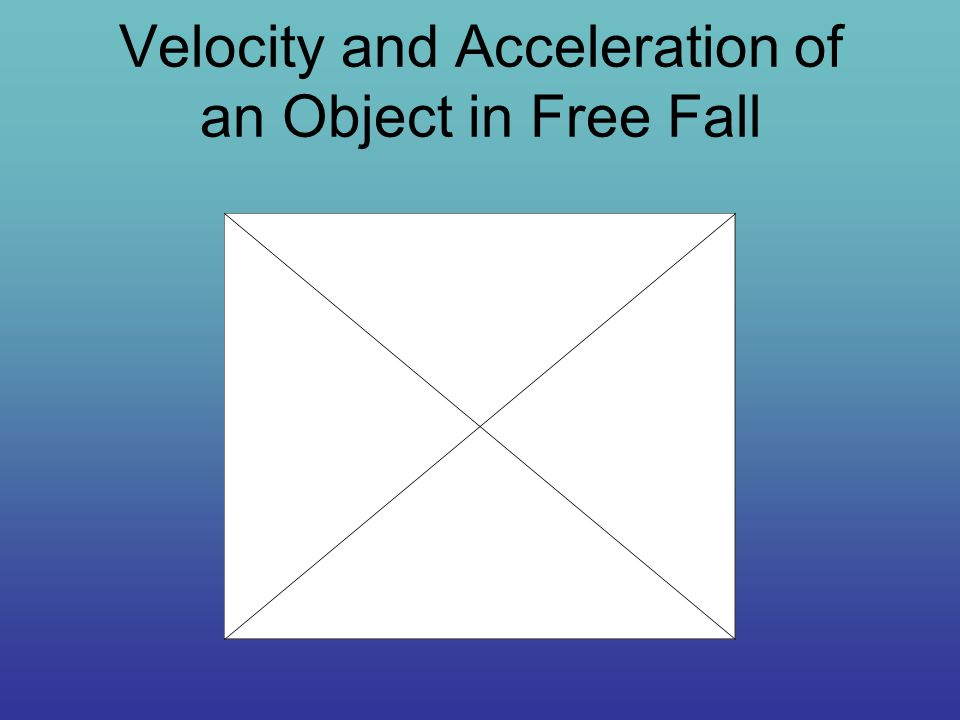 Velocity and Acceleration of an Object in Free Fall