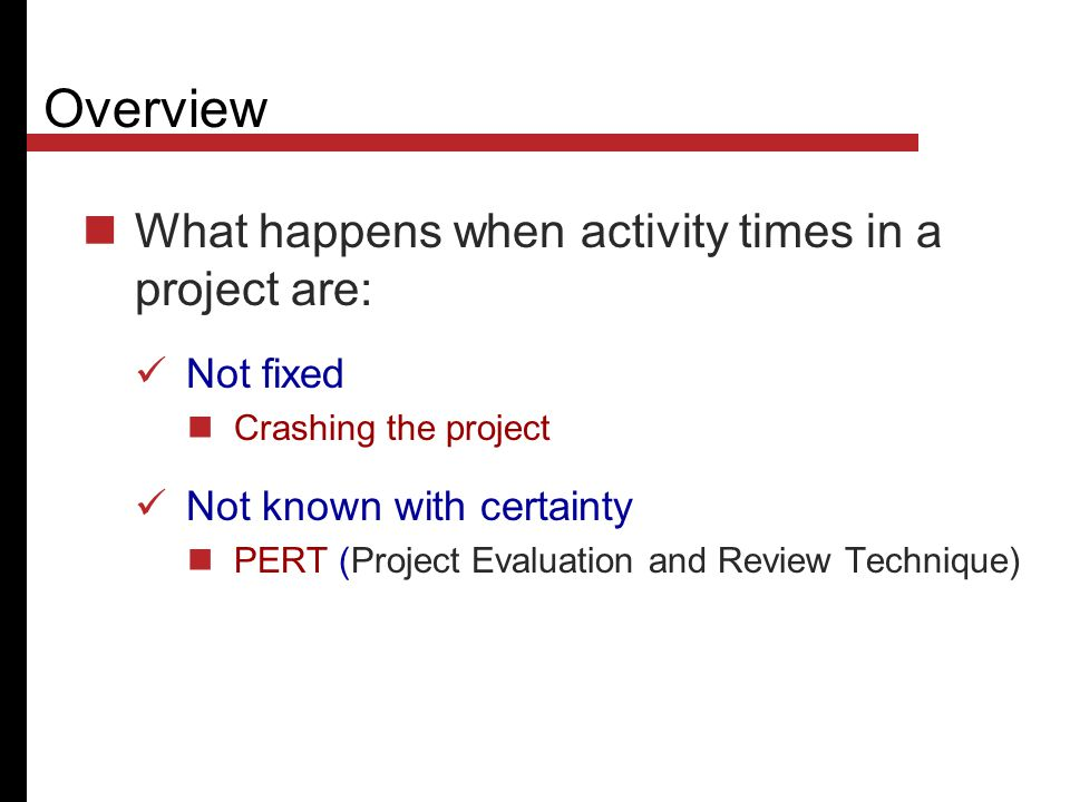 Overview What happens when activity times in a project are: Not fixed