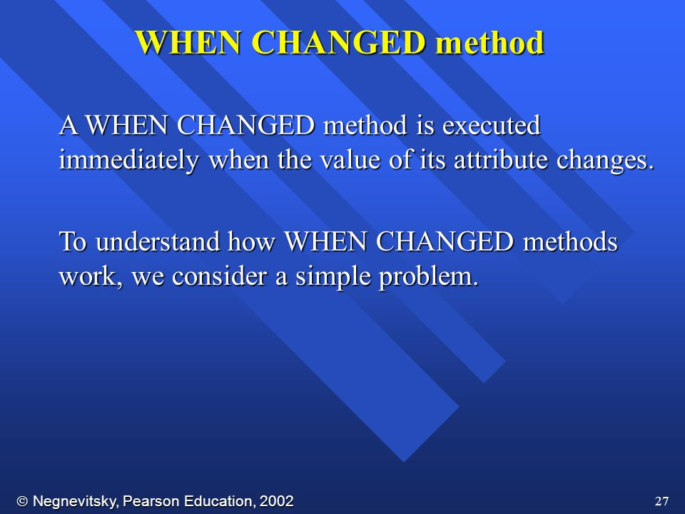 WHEN CHANGED method A WHEN CHANGED method is executed immediately when the value of its attribute changes.