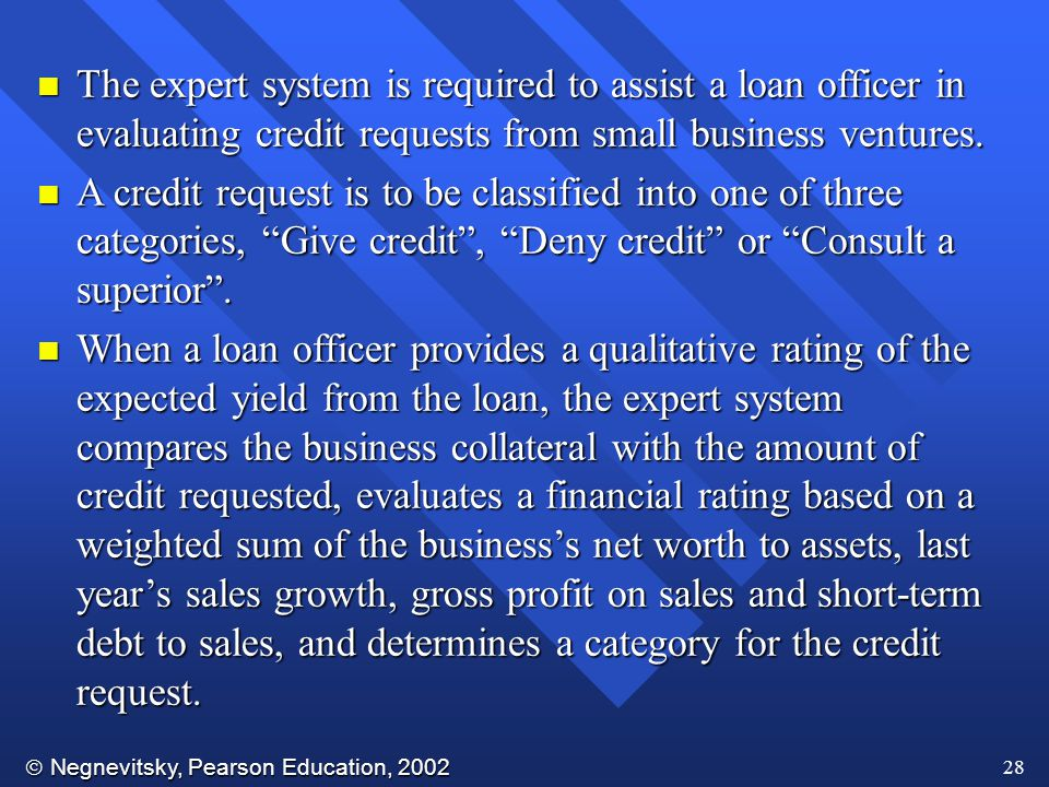 The expert system is required to assist a loan officer in evaluating credit requests from small business ventures.