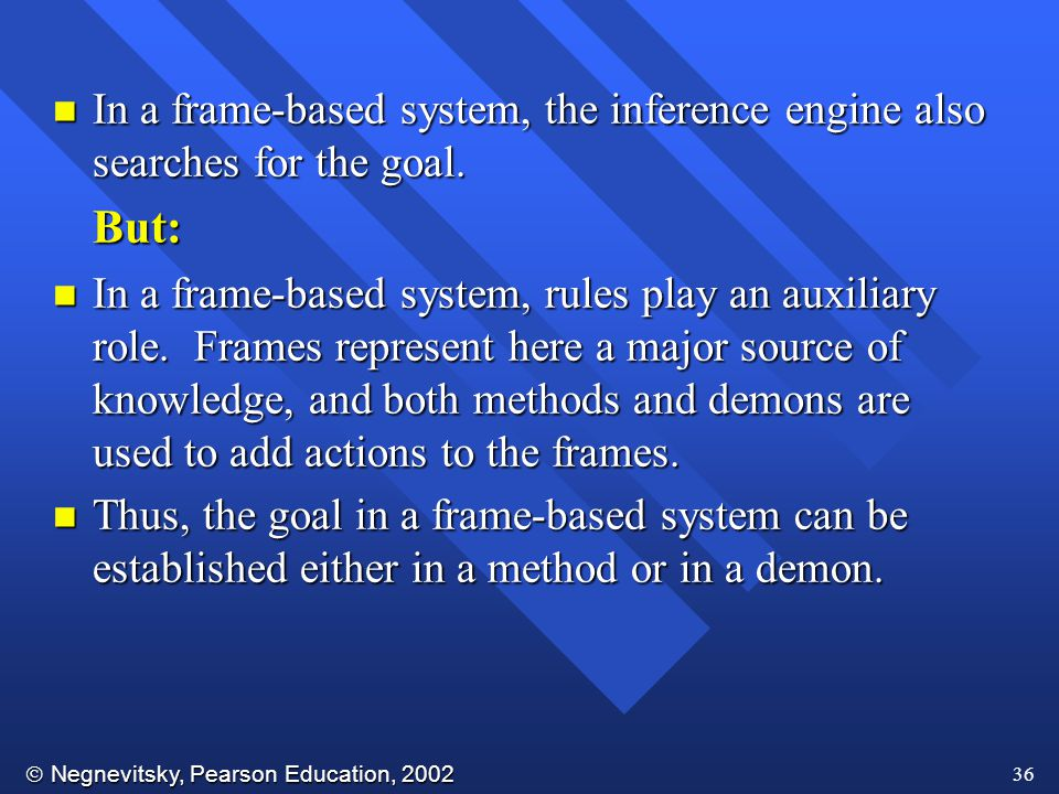 In a frame-based system, the inference engine also searches for the goal.