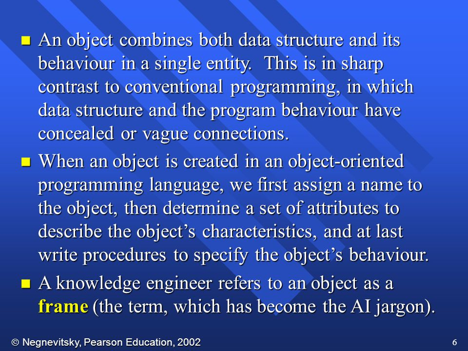 An object combines both data structure and its behaviour in a single entity. This is in sharp contrast to conventional programming, in which data structure and the program behaviour have concealed or vague connections.