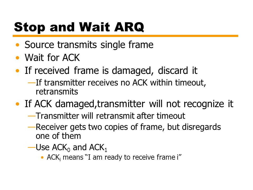 Stop and Wait ARQ Source transmits single frame Wait for ACK