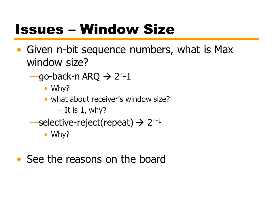 Issues – Window Size Given n-bit sequence numbers, what is Max window size go-back-n ARQ  2n-1. Why