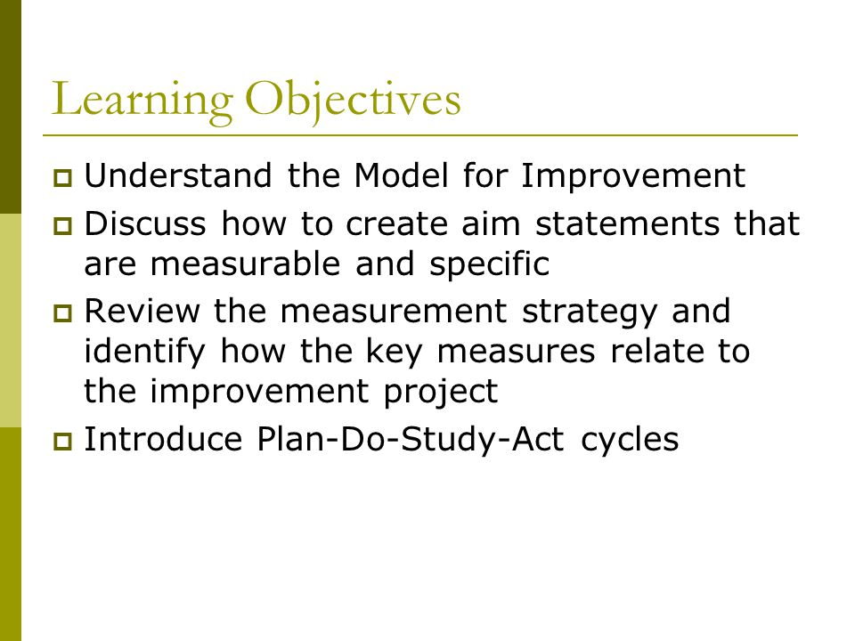 Learning Objectives Understand the Model for Improvement