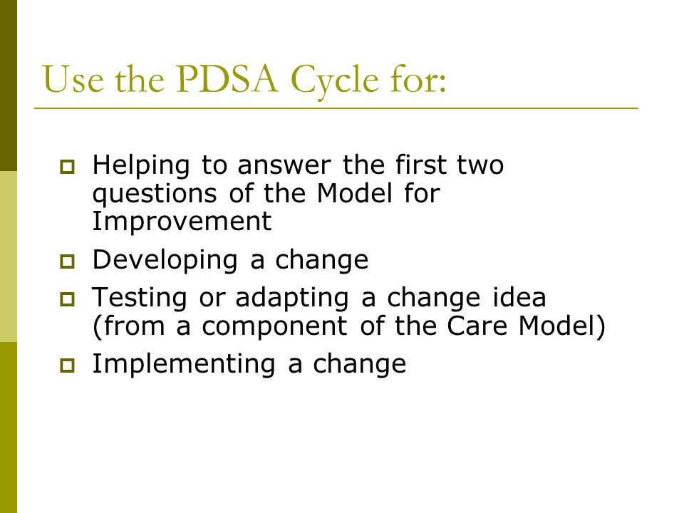 Use the PDSA Cycle for: Helping to answer the first two questions of the Model for Improvement. Developing a change.