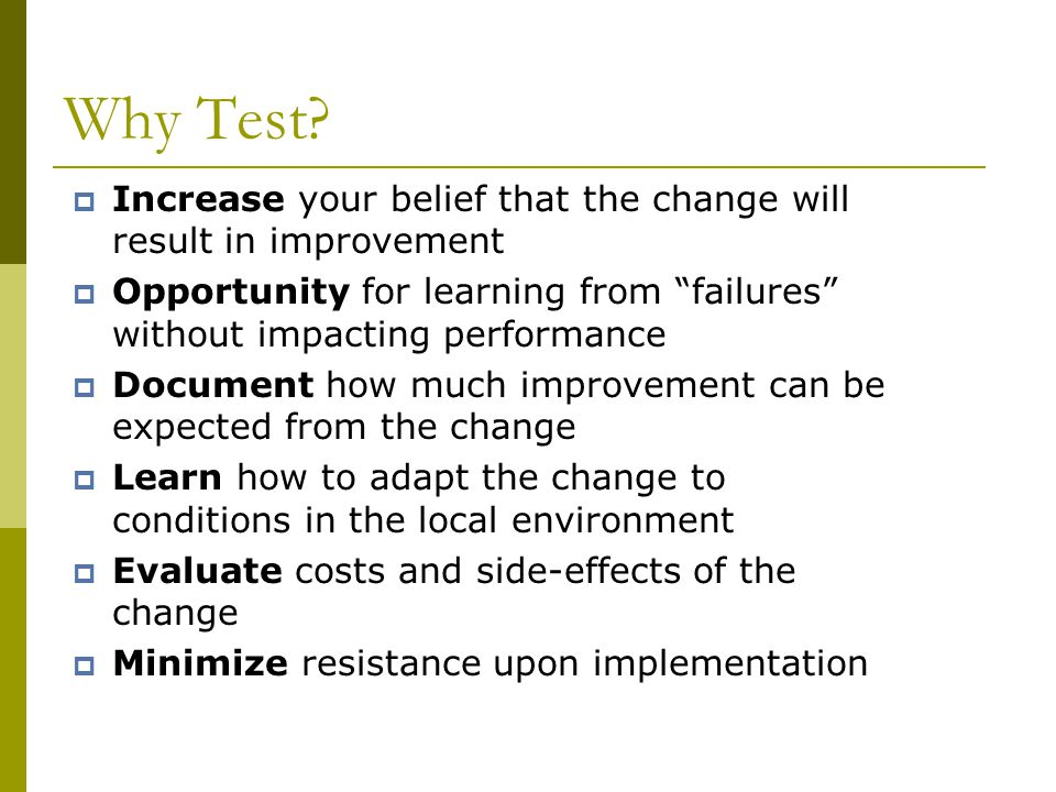 Why Test Increase your belief that the change will result in improvement. Opportunity for learning from failures without impacting performance.