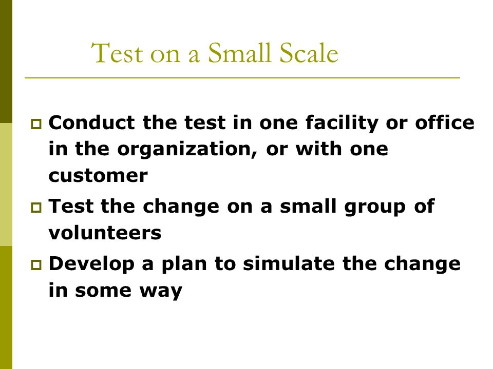 Test on a Small Scale Conduct the test in one facility or office in the organization, or with one customer.