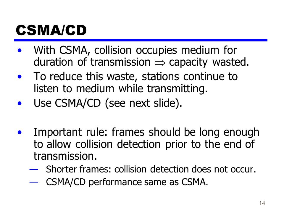 CSMA/CD With CSMA, collision occupies medium for duration of transmission  capacity wasted.
