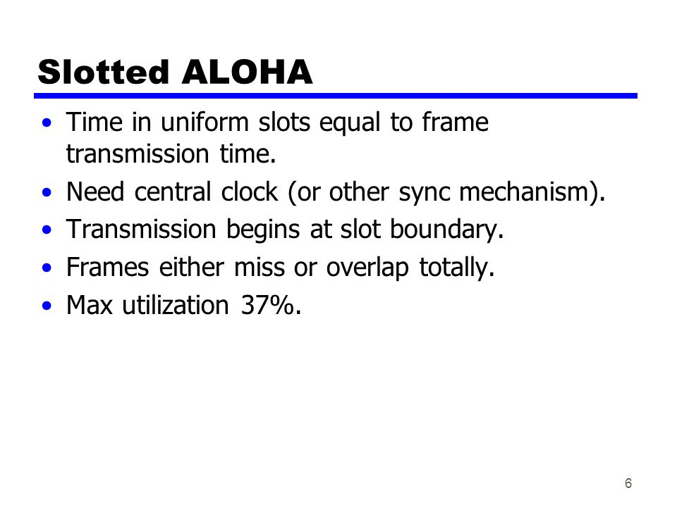 Slotted ALOHA Time in uniform slots equal to frame transmission time.