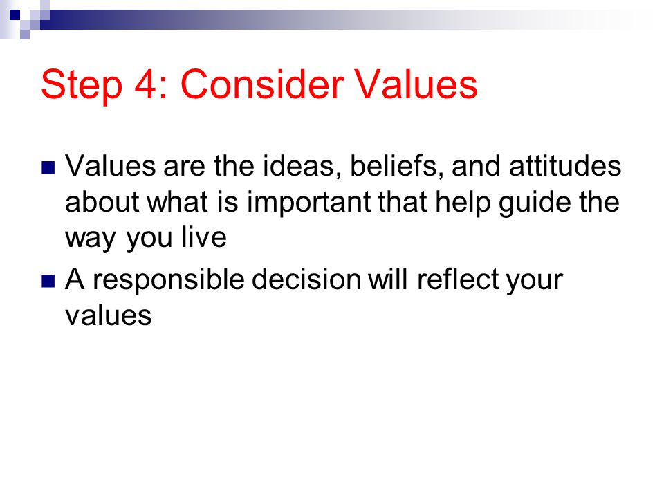 Step 4: Consider Values Values are the ideas, beliefs, and attitudes about what is important that help guide the way you live.
