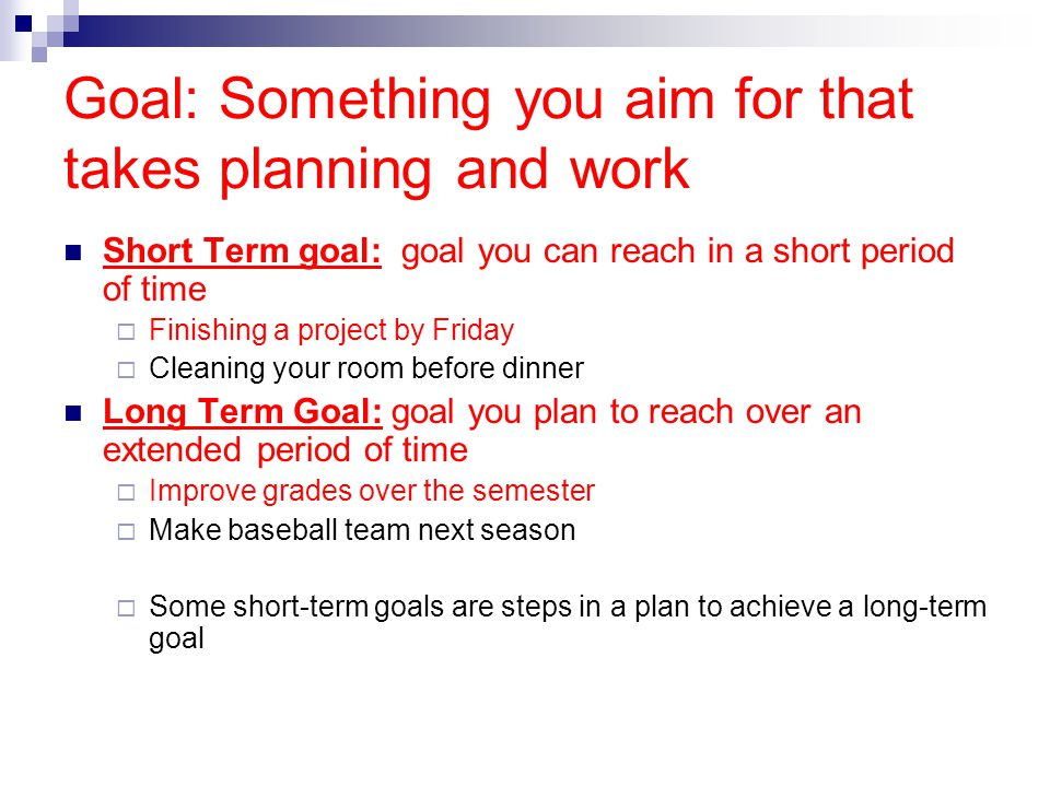 Goal: Something you aim for that takes planning and work