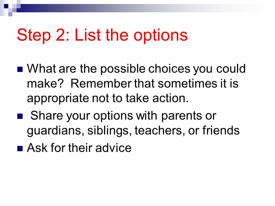 Step 2: List the options What are the possible choices you could make Remember that sometimes it is appropriate not to take action.