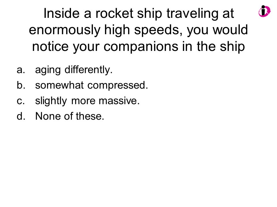 Inside a rocket ship traveling at enormously high speeds, you would notice your companions in the ship
