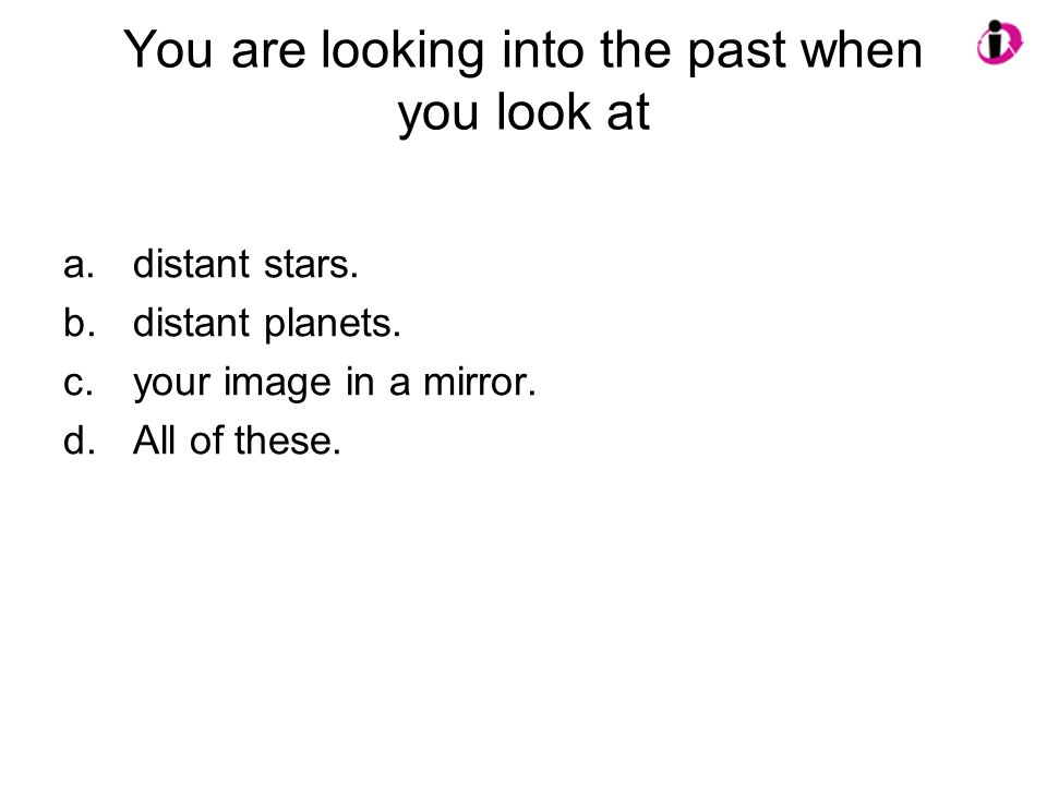 You are looking into the past when you look at