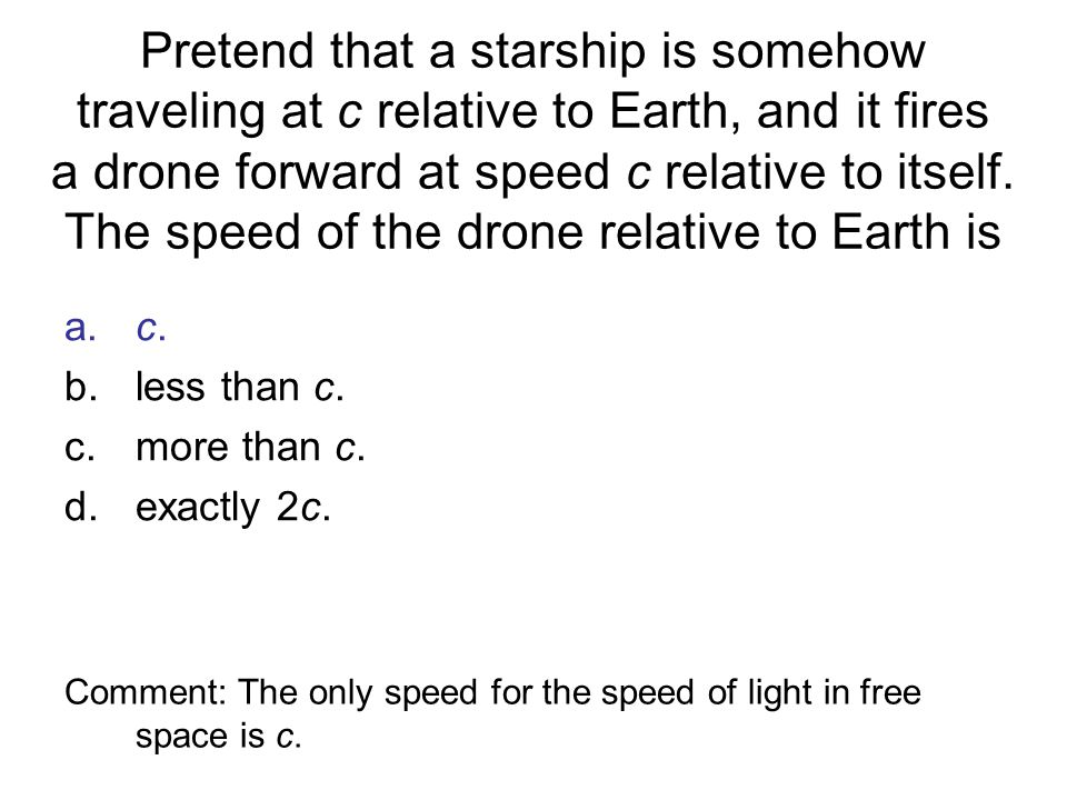 Pretend that a starship is somehow traveling at c relative to Earth, and it fires a drone forward at speed c relative to itself. The speed of the drone relative to Earth is