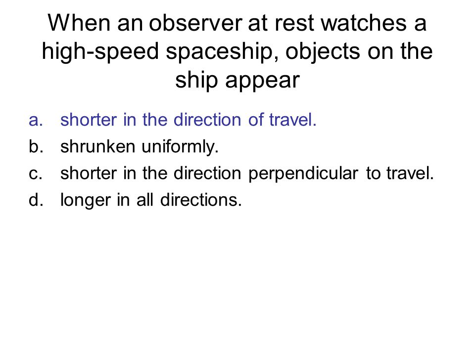 When an observer at rest watches a high-speed spaceship, objects on the ship appear