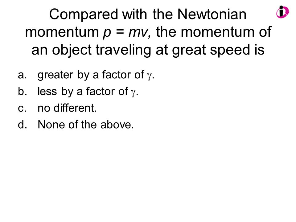 Compared with the Newtonian momentum p = mv, the momentum of an object traveling at great speed is