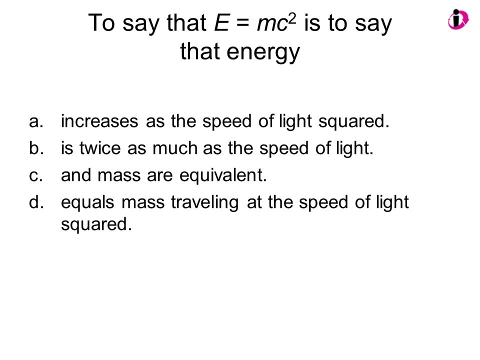 To say that E = mc2 is to say that energy