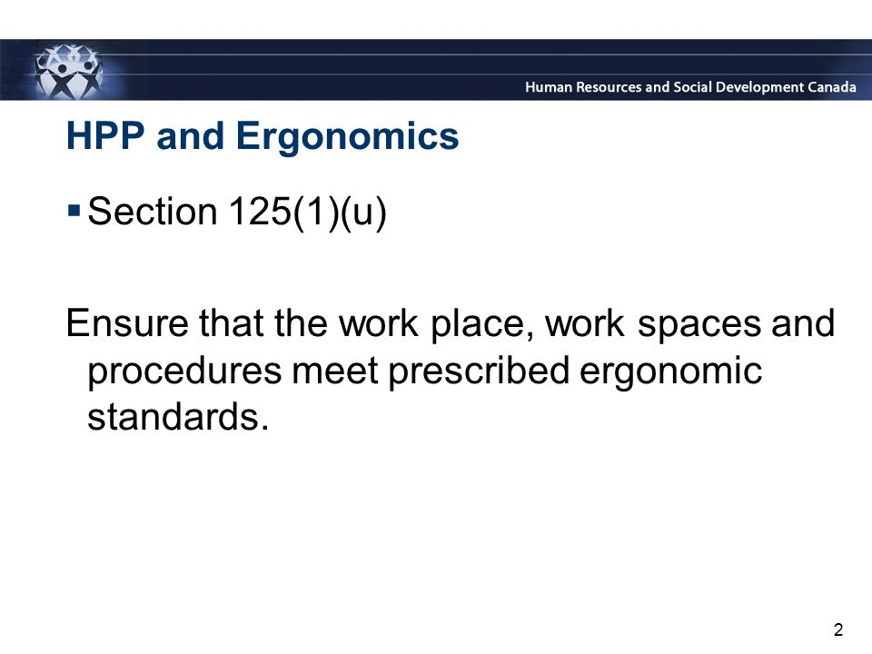 HPP and Ergonomics Section 125(1)(u) Ensure that the work place, work spaces and procedures meet prescribed ergonomic standards.