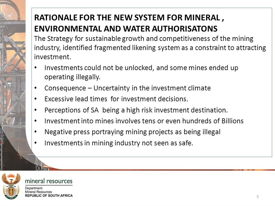 RATIONALE FOR THE NEW SYSTEM FOR MINERAL , ENVIRONMENTAL AND WATER AUTHORISATONS The Strategy for sustainable growth and competitiveness of the mining industry, identified fragmented likening system as a constraint to attracting investment.