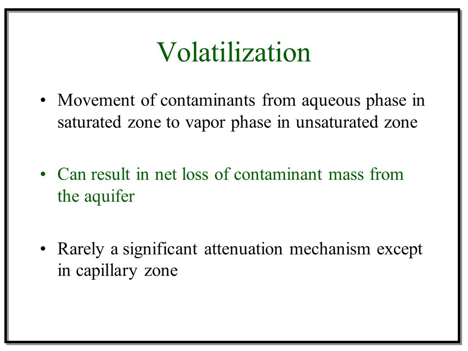 Volatilization Movement of contaminants from aqueous phase in saturated zone to vapor phase in unsaturated zone.