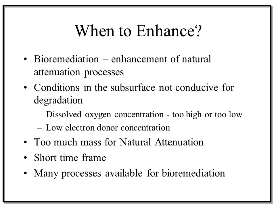 When to Enhance Bioremediation – enhancement of natural attenuation processes. Conditions in the subsurface not conducive for degradation.