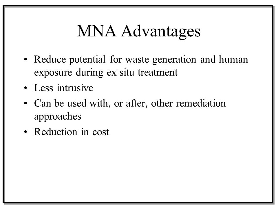 MNA Advantages Reduce potential for waste generation and human exposure during ex situ treatment. Less intrusive.