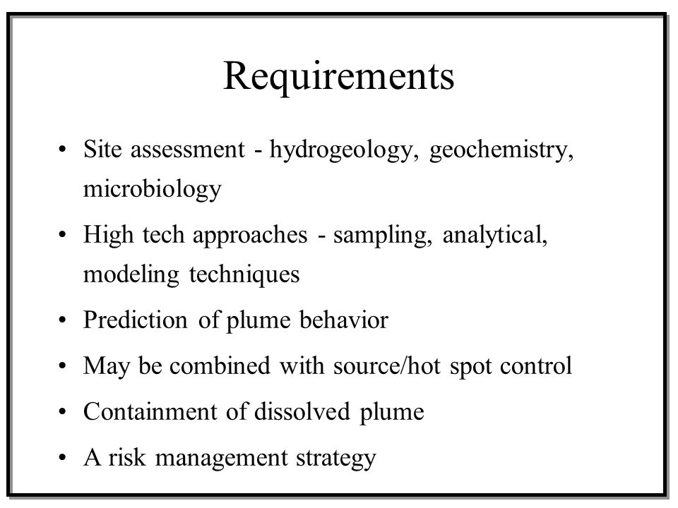 Requirements Site assessment - hydrogeology, geochemistry, microbiology. High tech approaches - sampling, analytical, modeling techniques.