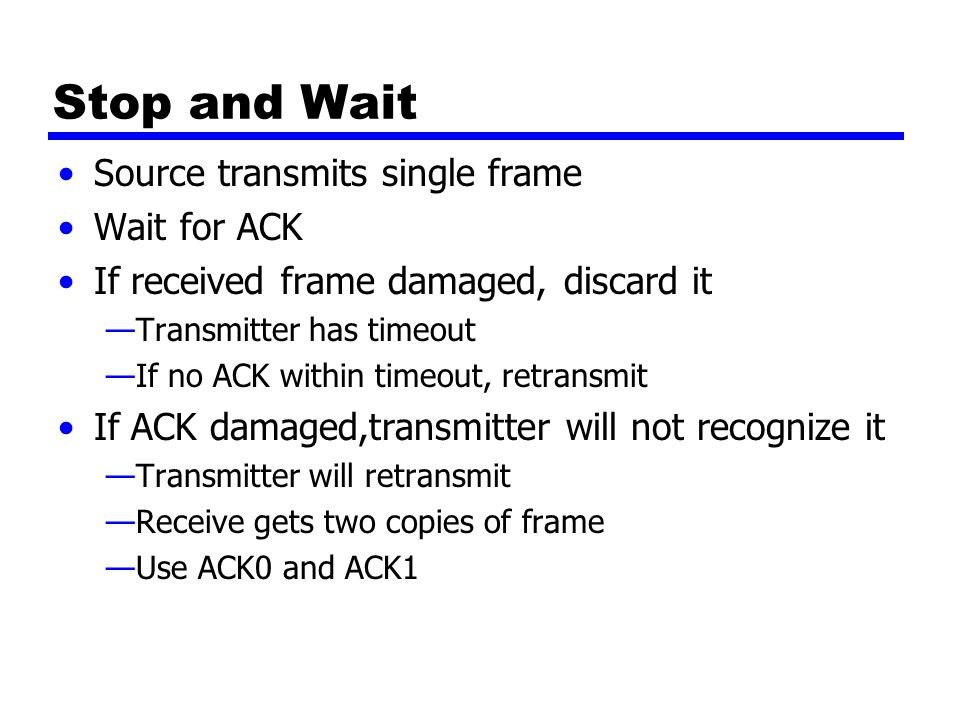 Stop and Wait Source transmits single frame Wait for ACK