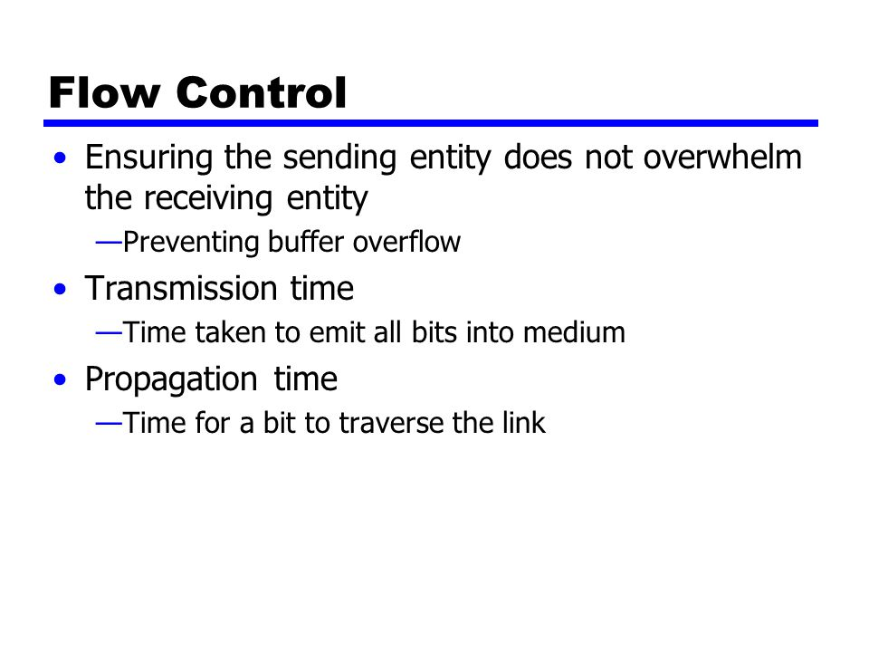 Flow Control Ensuring the sending entity does not overwhelm the receiving entity. Preventing buffer overflow.