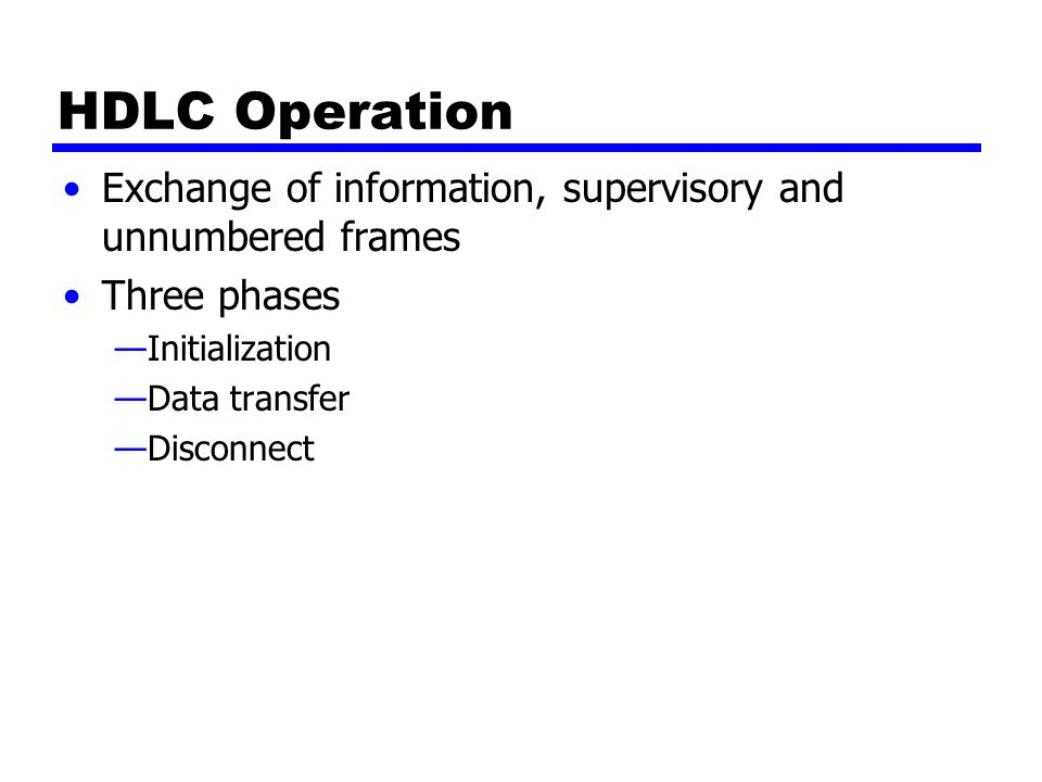 HDLC Operation Exchange of information, supervisory and unnumbered frames. Three phases. Initialization.