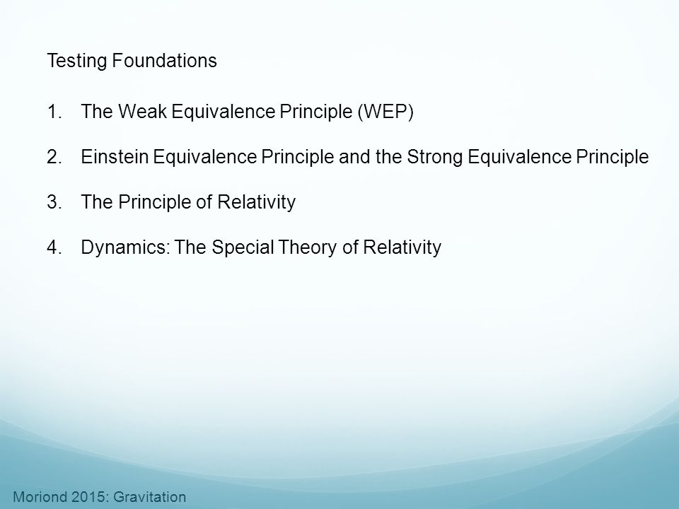 Testing Foundations The Weak Equivalence Principle (WEP) Einstein Equivalence Principle and the Strong Equivalence Principle.