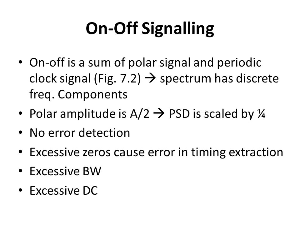 On-Off Signalling On-off is a sum of polar signal and periodic clock signal (Fig. 7.2)  spectrum has discrete freq. Components.
